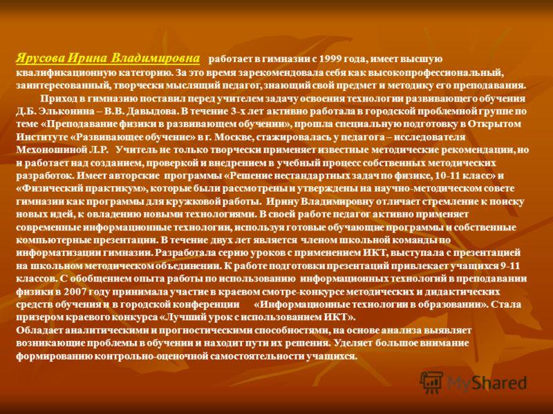Ярусова Ирина Владимировна работает в гимназии с 1999 года, имеет высшую квалификационную категорию. За это время зарекомендовала себя как высокопрофессиональный, заинтересованный, творчески мыслящий педагог, знающий свой предмет и методику его препо