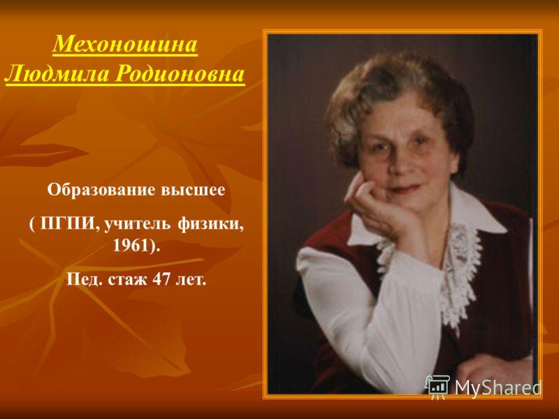 Мехоношина Людмила Родионовна Образование высшее ( ПГПИ, учитель физики, 1961). Пед. стаж 47 лет.