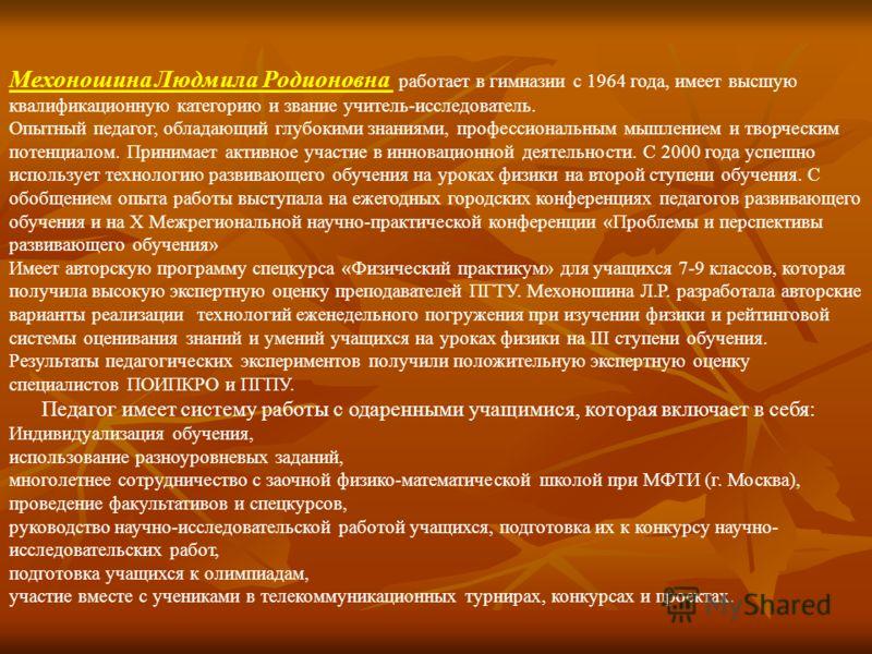 Мехоношина Людмила Родионовна работает в гимназии с 1964 года, имеет высшую квалификационную категорию и звание учитель-исследователь. Опытный педагог, обладающий глубокими знаниями, профессиональным мышлением и творческим потенциалом. Принимает акти