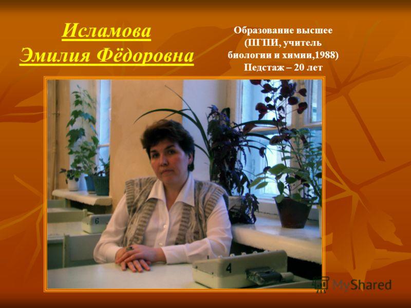 Образование высшее (ПГПИ, учитель биологии и химии,1988) Педстаж – 20 лет Исламова Эмилия Фёдоровна