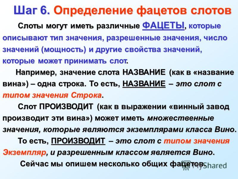 Шаг 6. Определение фацетов слотов Шаг 6. Определение фацетов слотов Слоты могут иметь различные ФАЦЕТЫ, которые описывают тип значения, разрешенные значения, число значений (мощность) и другие свойства значений, которые может принимать слот. Слоты мо