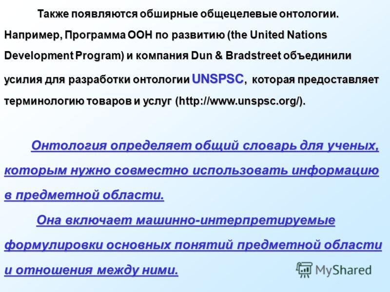 Также появляются обширные общецелевые онтологии. Например, Программа ООН по развитию (the United Nations Development Program) и компания Dun & Bradstreet объединили усилия для разработки онтологии UNSPSC, которая предоставляет терминологию товаров и