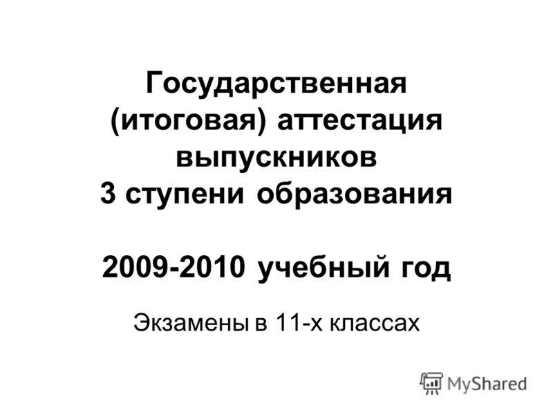 Государственная (итоговая) аттестация выпускников 3 ступени образования 2009-2010 учебный год Экзамены в 11-х классах