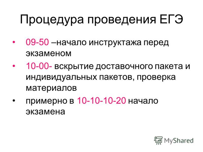 Процедура проведения ЕГЭ 09-50 –начало инструктажа перед экзаменом 10-00- вскрытие доставочного пакета и индивидуальных пакетов, проверка материалов примерно в 10-10-10-20 начало экзамена