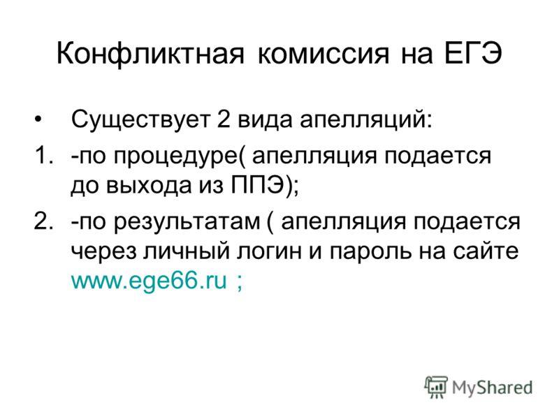Конфликтная комиссия на ЕГЭ Существует 2 вида апелляций: 1.-по процедуре( апелляция подается до выхода из ППЭ); 2.-по результатам ( апелляция подается через личный логин и пароль на сайте www.ege66.ru ;