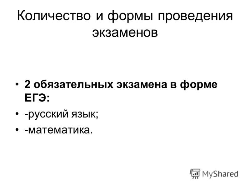 Количество и формы проведения экзаменов 2 обязательных экзамена в форме ЕГЭ: -русский язык; -математика.
