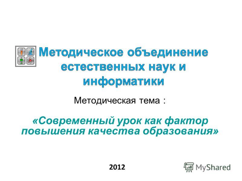 Методическая тема : «Современный урок как фактор повышения качества образования» 2012