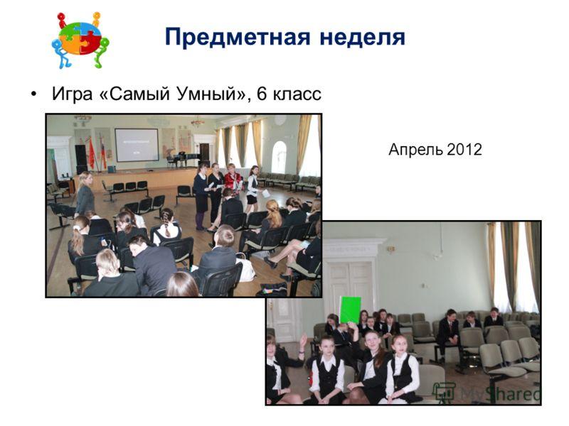 Игра «Самый Умный», 6 класс Предметная неделя Апрель 2012