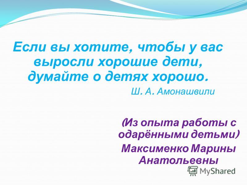 ( Из опыта работы с одарёнными детьми ) Максименко Марины Анатольевны Если вы хотите, чтобы у вас выросли хорошие дети, думайте о детях хорошо. Ш. А. Амонашвили