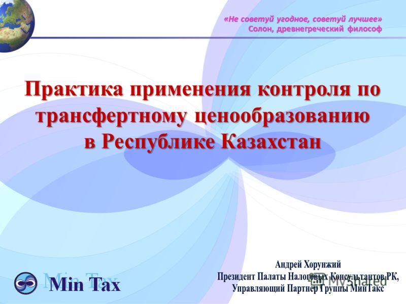 Практика применения контроля по трансфертному ценообразованию в Республике Казахстан «Не советуй угодное, советуй лучшее» Солон, древнегреческий философ