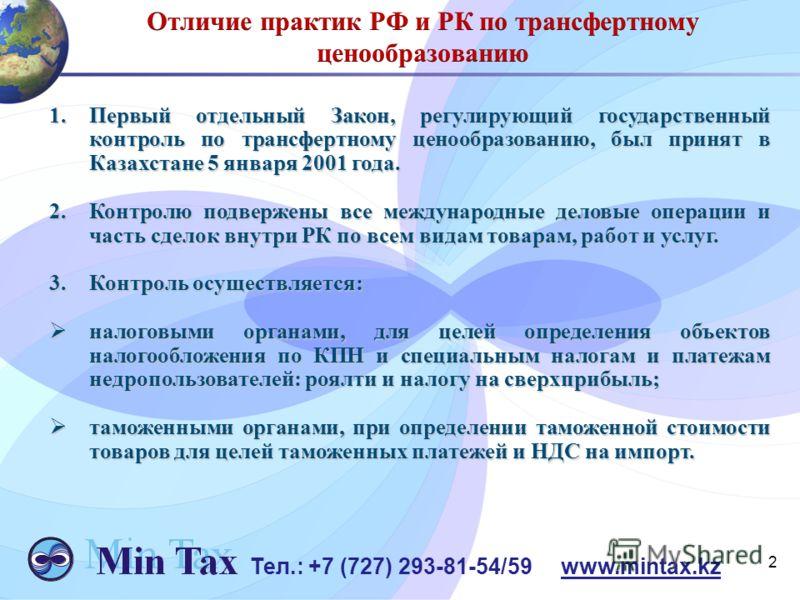 1.Первый отдельный Закон, регулирующий государственный контроль по трансфертному ценообразованию, был принят в Казахстане 5 января 2001 года. 2.Контролю подвержены все международные деловые операции и часть сделок внутри РК по всем видам товарам, раб