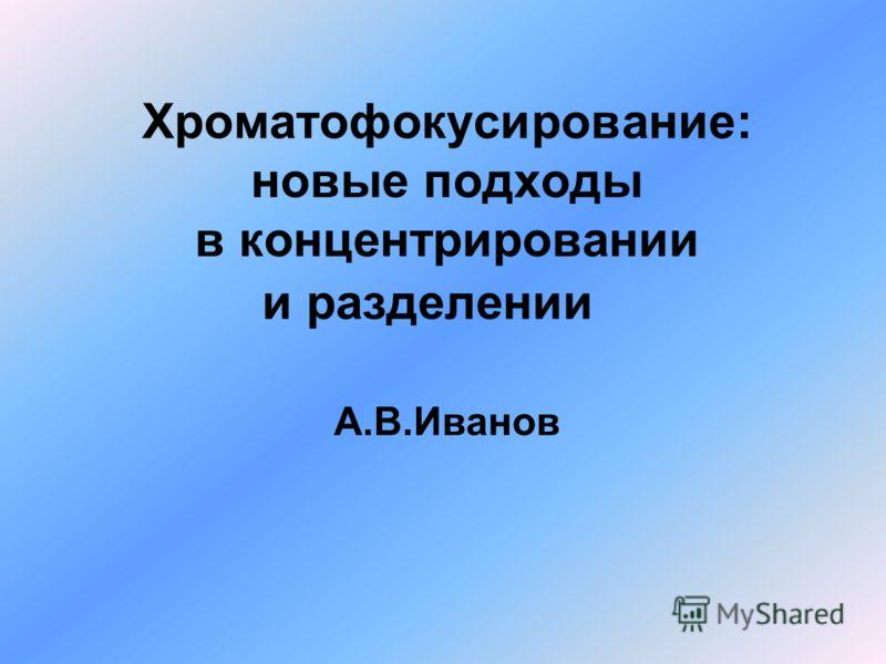Хроматофокусирование: новые подходы в концентрировании и разделении А.В.Иванов
