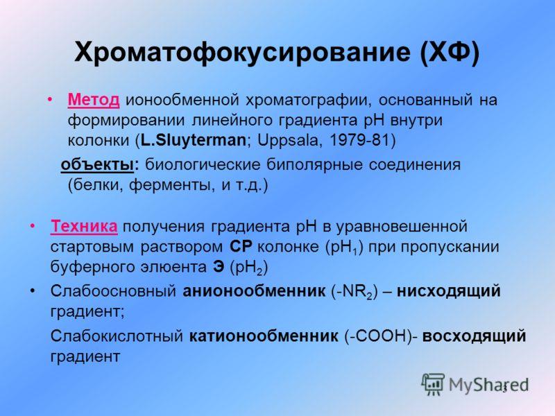 3 Хроматофокусирование (ХФ) Метод ионообменной хроматографии, основанный на формировании линейного градиента рН внутри колонки (L.Sluyterman; Uppsala, 1979-81) объекты: биологические биполярные соединения (белки, ферменты, и т.д.) Техника получения г