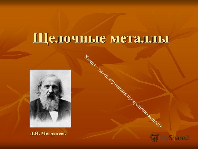 Щелочные металлы Д.И. Менделеев Химия – наука, изучающая превращения веществ