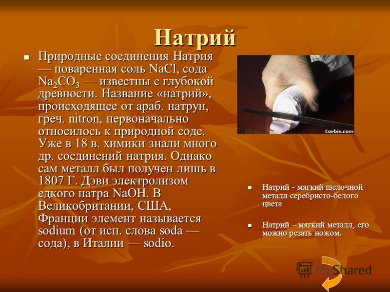 Натрий Природные соединения Натрия поваренная соль NaCl, сода Na 2 CO 3 известны с глубокой древности. Название «натрий», происходящее от араб. натрун, греч. nitron, первоначально относилось к природной соде. Уже в 18 в. химики знали много др. соедин