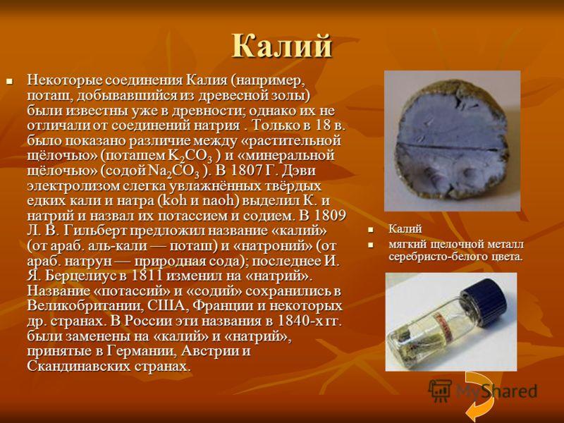 Калий Некоторые соединения Калия (например, поташ, добывавшийся из древесной золы) были известны уже в древности; однако их не отличали от соединений натрия. Только в 18 в. было показано различие между «растительной щёлочью» (поташем K 2 CO 3 ) и «ми