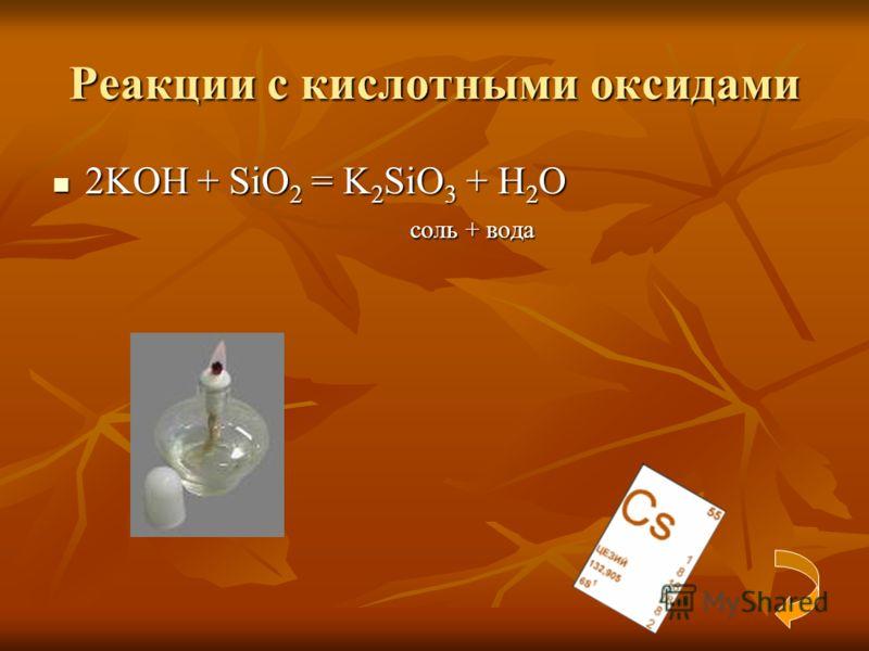 Реакции с кислотными оксидами 2KOH + SiO 2 = K 2 SiO 3 + H 2 O 2KOH + SiO 2 = K 2 SiO 3 + H 2 O соль + вода соль + вода