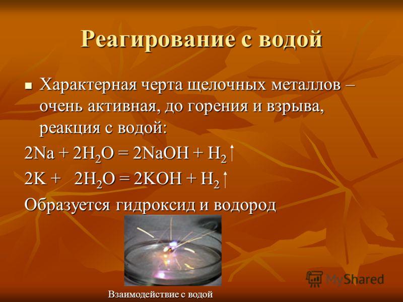 Реагирование с водой Характерная черта щелочных металлов – очень активная, до горения и взрыва, реакция с водой: Характерная черта щелочных металлов – очень активная, до горения и взрыва, реакция с водой: 2Na + 2H 2 O = 2NaOH + H 2 2K + 2H 2 O = 2KOH
