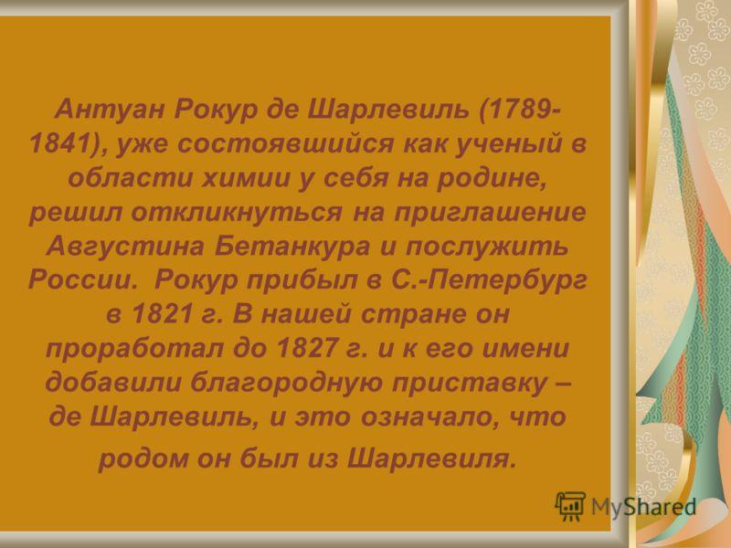 Антуан Рокур де Шарлевиль (1789- 1841), уже состоявшийся как ученый в области химии у себя на родине, решил откликнуться на приглашение Августина Бетанкура и послужить России. Рокур прибыл в С.-Петербург в 1821 г. В нашей стране он проработал до 1827