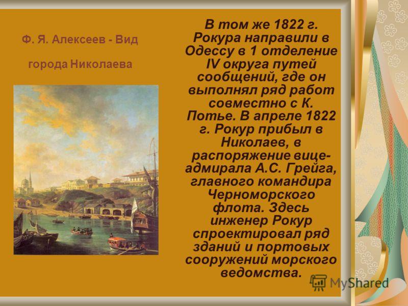Ф. Я. Алексеев - Вид города Николаева В том же 1822 г. Рокура направили в Одессу в 1 отделение IV округа путей сообщений, где он выполнял ряд работ совместно с К. Потье. В апреле 1822 г. Рокур прибыл в Николаев, в распоряжение вице- адмирала А.С. Гре