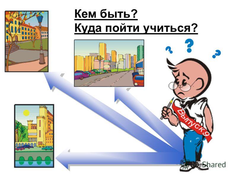 Кем быть? Куда пойти учиться? Кем быть? Куда пойти учиться?