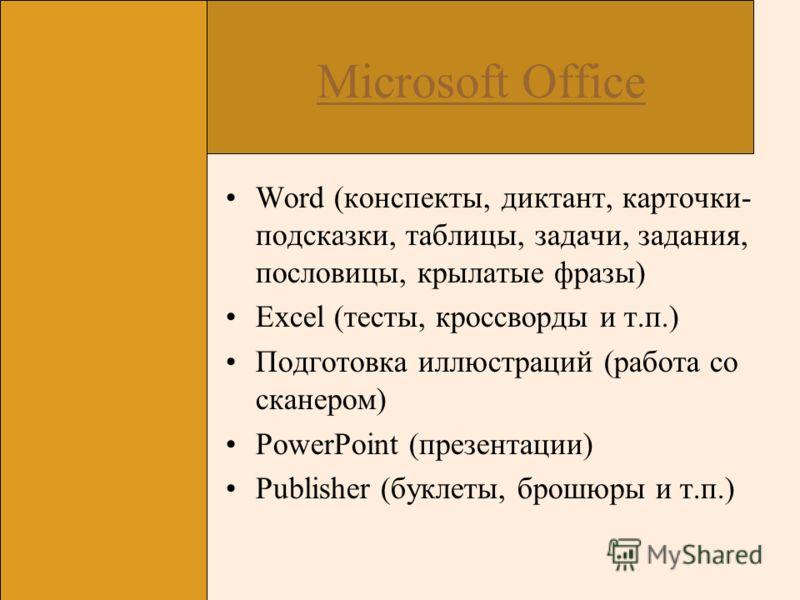 Microsoft Office Word (конспекты, диктант, карточки- подсказки, таблицы, задачи, задания, пословицы, крылатые фразы) Excel (тесты, кроссворды и т.п.) Подготовка иллюстраций (работа со сканером) PowerPoint (презентации) Publisher (буклеты, брошюры и т