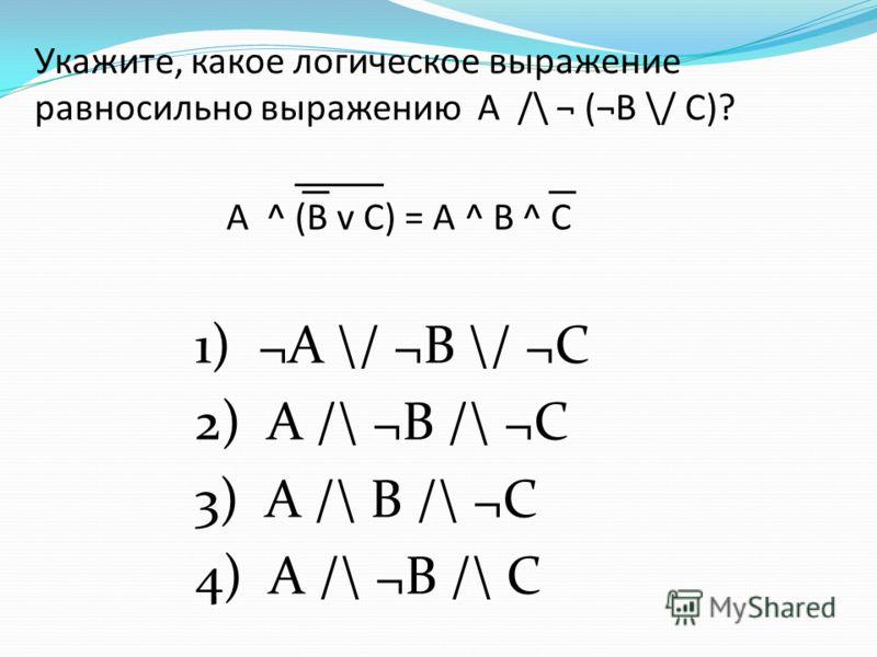 Укажите, какое логическое выражение равносильно выражению A /\ ¬ (¬B \/ C)? 1) ¬A \/ ¬B \/ ¬C 2) A /\ ¬B /\ ¬C 3) A /\ B /\ ¬C 4) A /\ ¬B /\ C A ^ (B v C) = A ^ B ^ C