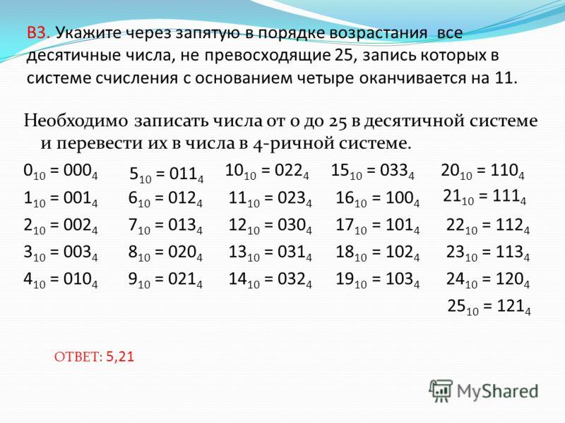 В3. Укажите через запятую в порядке возрастания все десятичные числа, не превосходящие 25, запись которых в системе счисления с основанием четыре оканчивается на 11. Необходимо записать числа от 0 до 25 в десятичной системе и перевести их в числа в 4