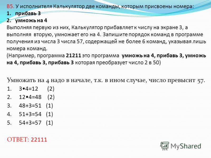 B5. У исполнителя Калькулятор две команды, которым присвоены номера: 1. прибавь 3 2. умножь на 4 Выполняя первую из них, Калькулятор прибавляет к числу на экране 3, а выполняя вторую, умножает его на 4. Запишите порядок команд в программе получения и