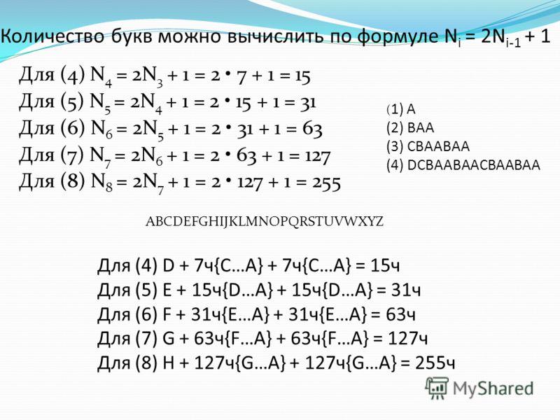 Количество букв можно вычислить по формуле N i = 2N i-1 + 1 Для (4) N 4 = 2N 3 + 1 = 2 7 + 1 = 15 Для (5) N 5 = 2N 4 + 1 = 2 15 + 1 = 31 Для (6) N 6 = 2N 5 + 1 = 2 31 + 1 = 63 Для (7) N 7 = 2N 6 + 1 = 2 63 + 1 = 127 Для (8) N 8 = 2N 7 + 1 = 2 127 + 1