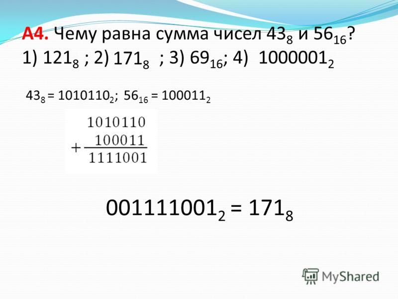 A4. Чему равна сумма чисел 43 8 и 56 16 ? 1) 121 8 ; 2) ; 3) 69 16 ; 4) 1000001 2 43 8 = 1010110 2 ; 56 16 = 100011 2 001111001 2 = 171 8 171 8