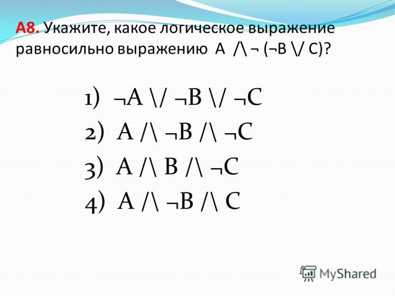 А8. Укажите, какое логическое выражение равносильно выражению A /\ ¬ (¬B \/ C)? 1) ¬A \/ ¬B \/ ¬C 2) A /\ ¬B /\ ¬C 3) A /\ B /\ ¬C 4) A /\ ¬B /\ C