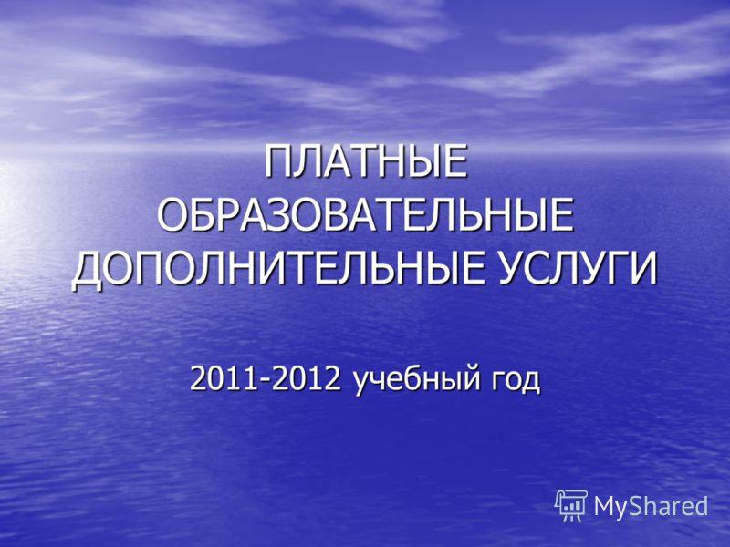 ПЛАТНЫЕ ОБРАЗОВАТЕЛЬНЫЕ ДОПОЛНИТЕЛЬНЫЕ УСЛУГИ 2011-2012 учебный год