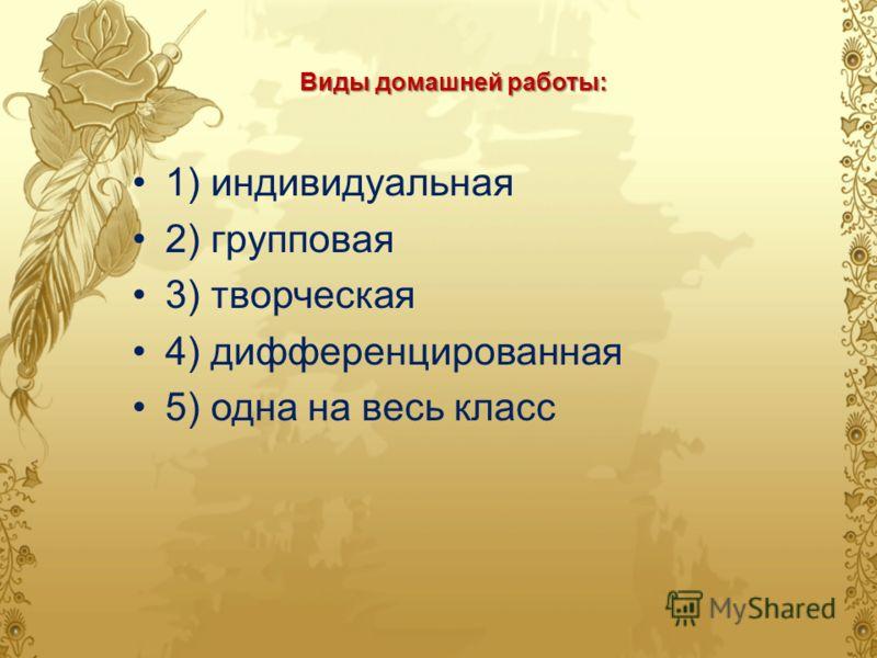 Виды домашней работы: 1) индивидуальная 2) групповая 3) творческая 4) дифференцированная 5) одна на весь класс