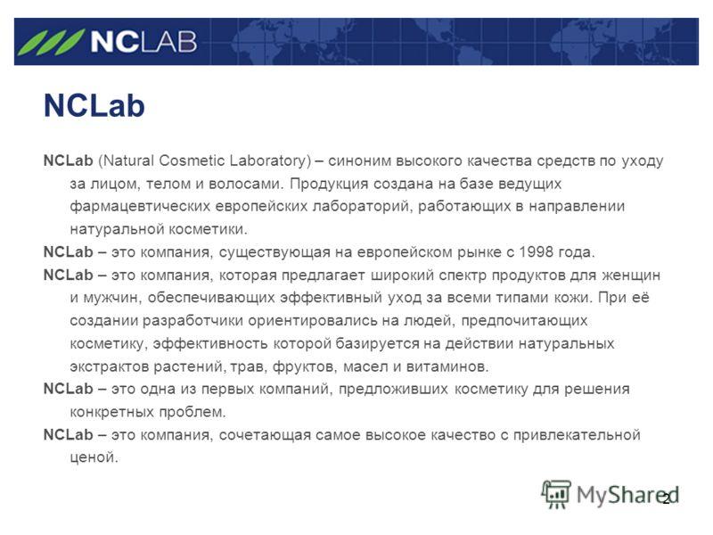 2 NCLab NCLab (Natural Cosmetic Laboratory) – синоним высокого качества средств по уходу за лицом, телом и волосами. Продукция создана на базе ведущих фармацевтических европейских лабораторий, работающих в направлении натуральной косметики. NCLab – э