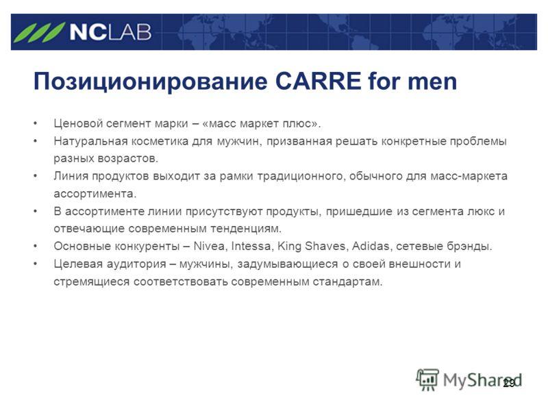 29 Позиционирование CARRE for men Ценовой сегмент марки – «масс маркет плюс». Натуральная косметика для мужчин, призванная решать конкретные проблемы разных возрастов. Линия продуктов выходит за рамки традиционного, обычного для масс-маркета ассортим
