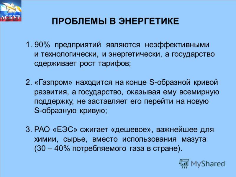 ПРОБЛЕМЫ В ЭНЕРГЕТИКЕ 1.90% предприятий являются неэффективными и технологически, и энергетически, а государство сдерживает рост тарифов; 2. «Газпром» находится на конце S-образной кривой развития, а государство, оказывая ему всемирную поддержку, не