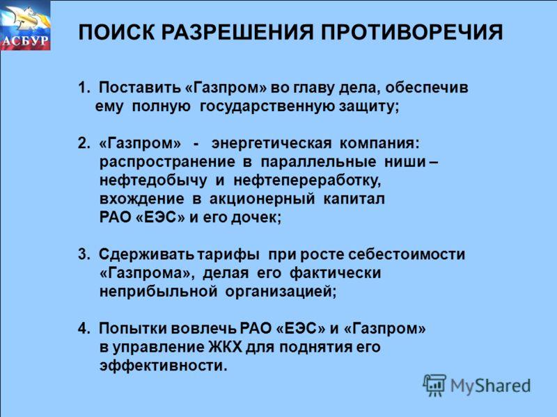 ПОИСК РАЗРЕШЕНИЯ ПРОТИВОРЕЧИЯ 1.Поставить «Газпром» во главу дела, обеспечив ему полную государственную защиту; 2.«Газпром» - энергетическая компания: распространение в параллельные ниши – нефтедобычу и нефтепереработку, вхождение в акционерный капит