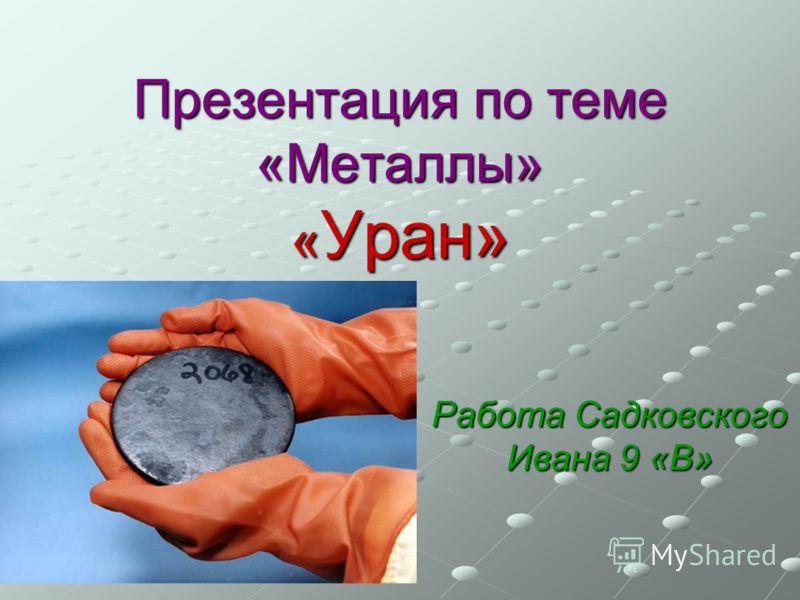 Презентация по теме «Металлы» « Уран» Работа Садковского Ивана 9 «В»