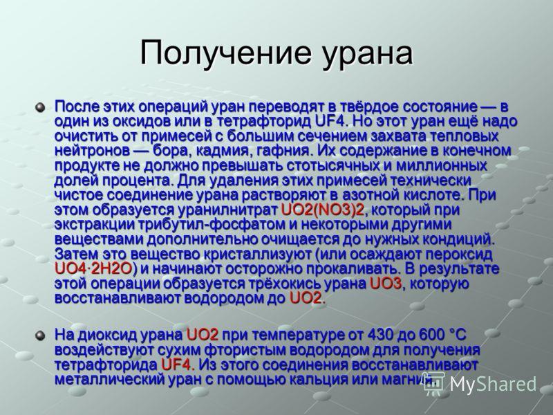 Получение урана После этих операций уран переводят в твёрдое состояние в один из оксидов или в тетрафторид UF4. Но этот уран ещё надо очистить от примесей с большим сечением захвата тепловых нейтронов бора, кадмия, гафния. Их содержание в конечном пр