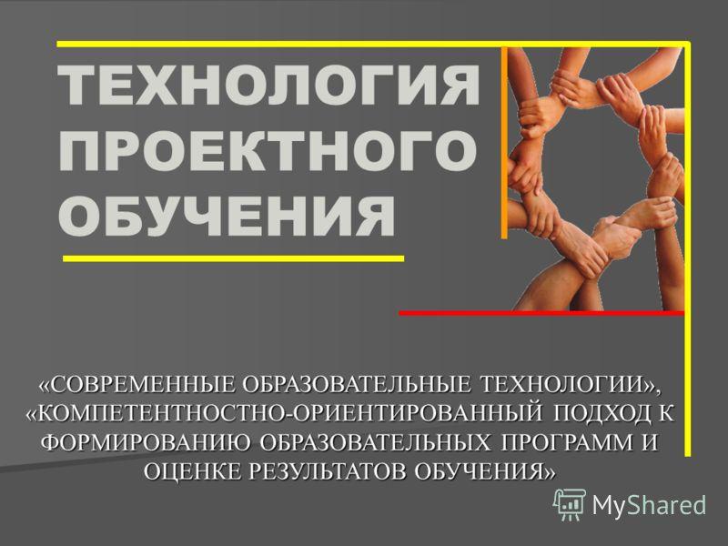 ТЕХНОЛОГИЯ ПРОЕКТНОГО ОБУЧЕНИЯ «СОВРЕМЕННЫЕ ОБРАЗОВАТЕЛЬНЫЕ ТЕХНОЛОГИИ», «КОМПЕТЕНТНОСТНО-ОРИЕНТИРОВАННЫЙ ПОДХОД К ФОРМИРОВАНИЮ ОБРАЗОВАТЕЛЬНЫХ ПРОГРАММ И ОЦЕНКЕ РЕЗУЛЬТАТОВ ОБУЧЕНИЯ»