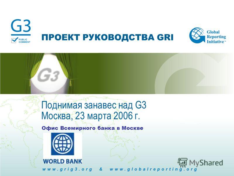 ПРОЕКТ РУКОВОДСТВА GRI Офис Всемирного банка в Москве Поднимая занавес над G3 Москва, 23 марта 2006 г.