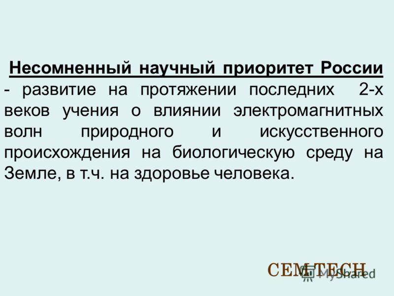 Несомненный научный приоритет России - развитие на протяжении последних 2-х веков учения о влиянии электромагнитных волн природного и искусственного происхождения на биологическую среду на Земле, в т.ч. на здоровье человека. CEM TECH