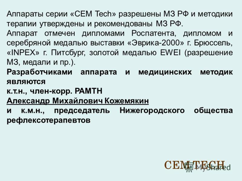 Аппараты серии «CEM Tech» разрешены МЗ РФ и методики терапии утверждены и рекомендованы МЗ РФ. Аппарат отмечен дипломами Роспатента, дипломом и серебряной медалью выставки «Эврика-2000» г. Брюссель, «INPEX» г. Питсбург, золотой медалью EWEI (разрешен