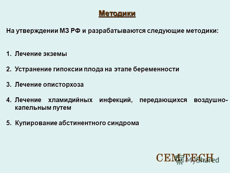 Методики На утверждении МЗ РФ и разрабатываются следующие методики: 1.Лечение экземы 2.Устранение гипоксии плода на этапе беременности 3.Лечение описторхоза 4.Лечение хламидийных инфекций, передающихся воздушно- капельным путем 5. Купирование абстине