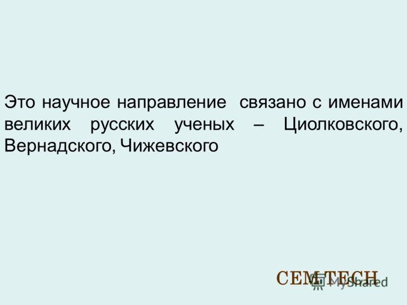 Это научное направление связано с именами великих русских ученых – Циолковского, Вернадского, Чижевского CEM TECH