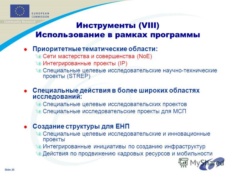 Slide 26 Инструменты (VIII) Использование в рамках программы l Приоритетные тематические области: 9Сети мастерства и совершенства (NoE) 9Интегрированные проекты (IP) 9Специальные целевые исследовательские научно-технические проекты (STREP) l Специаль