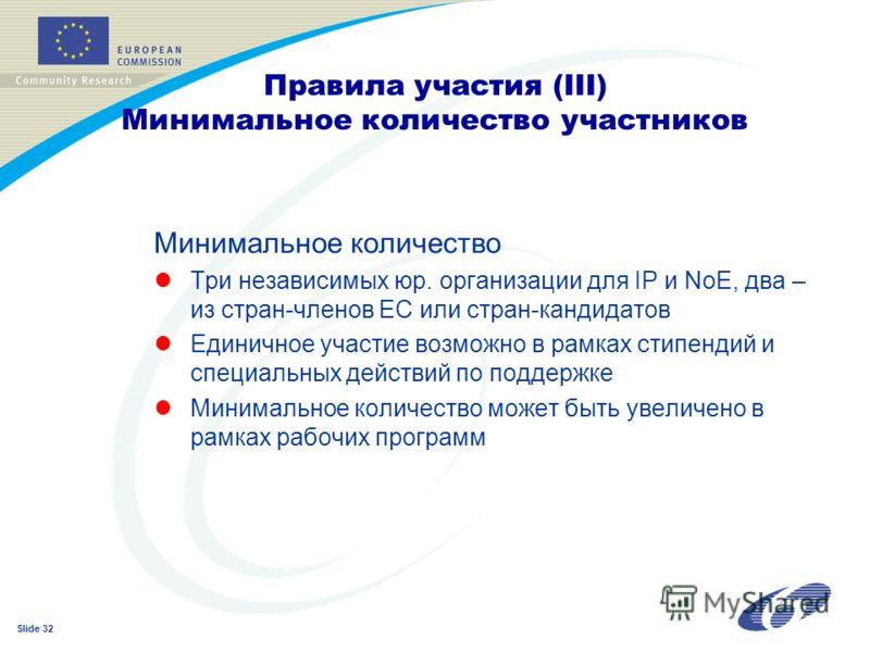 Slide 32 Минимальное количество lТри независимых юр. организации для IP и NoE, два – из стран-членов ЕС или стран-кандидатов lЕдиничное участие возможно в рамках стипендий и специальных действий по поддержке lМинимальное количество может быть увеличе