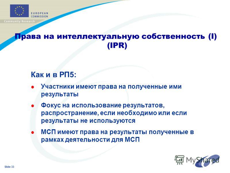 Slide 33 Как и в РП5: l Участники имеют права на полученные ими результаты l Фокус на использование результатов, распространение, если необходимо или если результаты не используются l МСП имеют права на результаты полученные в рамках деятельности для