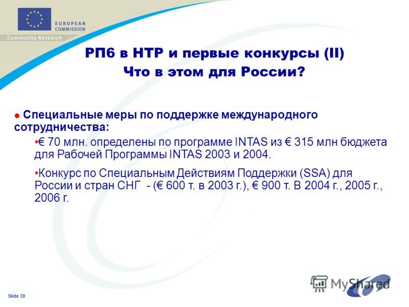Slide 39 РП6 в НТР и первые конкурсы (II) Что в этом для России? l Специальные меры по поддержке международного сотрудничества: 70 млн. определены по программе INTAS из 315 млн бюджета для Рабочей Программы INTAS 2003 и 2004. Конкурс по Специальным Д